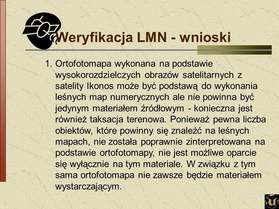 Weryfikacja LMN - wnioski 1.Ortofotomapa wykonana na podstawie wysokorozdzielczych obrazów satelitarnych z satelity Ikonos może być podstawą do wykonania leśnych map numerycznych ale nie powinna być jedynym materiałem źródłowym - konieczna jest również taksacja terenowa.