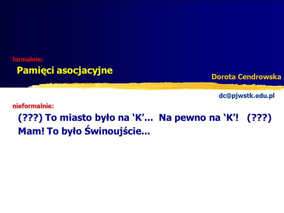 formalnie: Pamięci asocjacyjne Dorota Cendrowska nieformalnie: (???) To miasto było na 'K'... Na pewno na 'K'! (???) Mam! To było Świnoujście... dc@pj