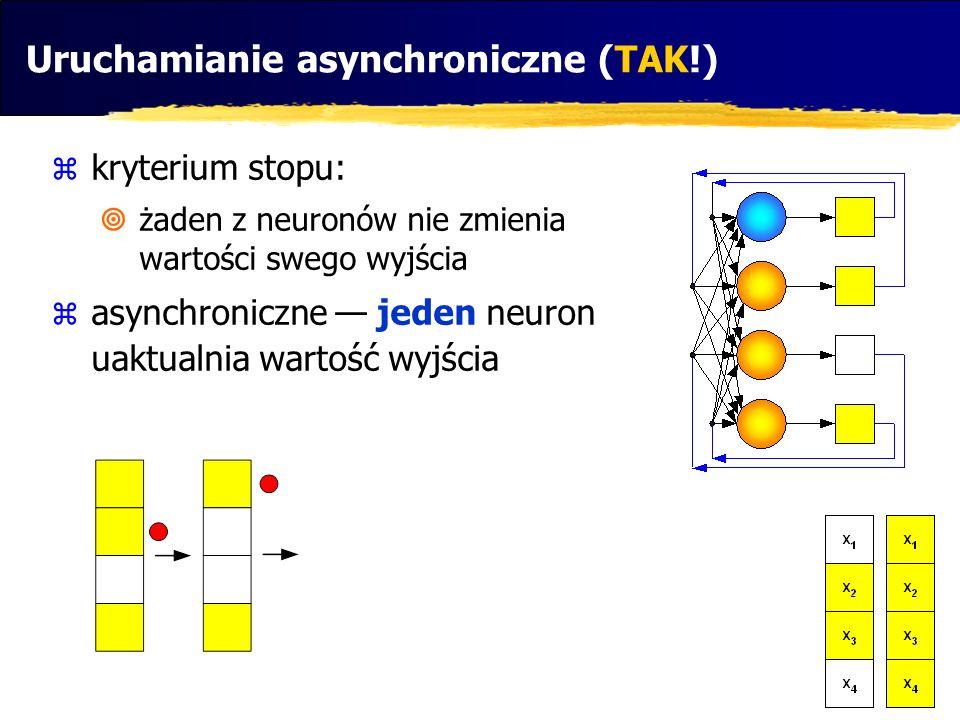 Uruchamianie asynchroniczne (TAK!)  kryterium stopu:  żaden z neuronów nie zmienia wartości swego wyjścia  asynchroniczne — jeden neuron uaktualnia