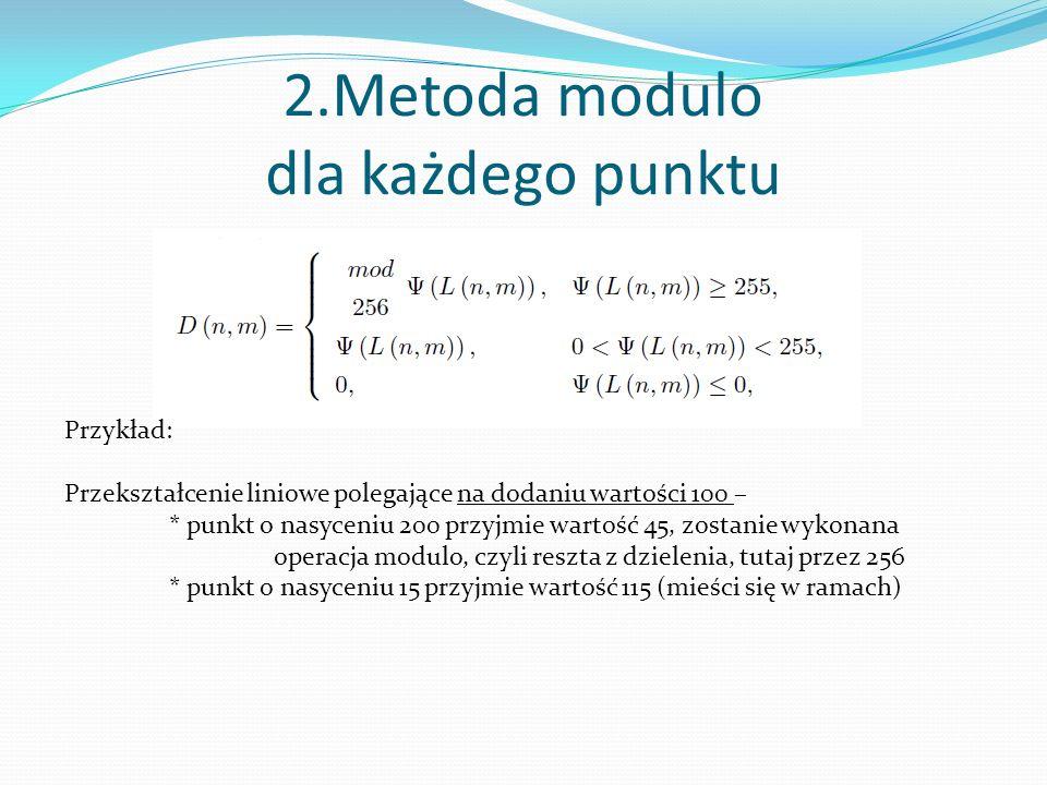 2.Metoda modulo dla każdego punktu Przykład: Przekształcenie liniowe polegające na dodaniu wartości 100 – * punkt o nasyceniu 200 przyjmie wartość 45, zostanie wykonana operacja modulo, czyli reszta z dzielenia, tutaj przez 256 * punkt o nasyceniu 15 przyjmie wartość 115 (mieści się w ramach)