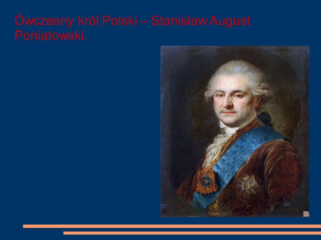 Ówczesny król Polski – Stanisław August Poniatowski.