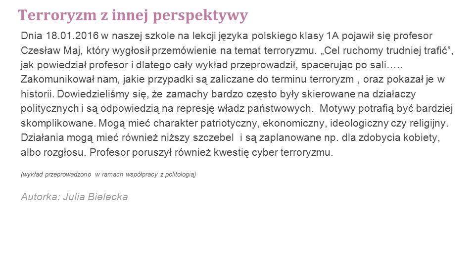Terroryzm z innej perspektywy Dnia 18.01.2016 w naszej szkole na lekcji języka polskiego klasy 1A pojawił się profesor Czesław Maj, który wygłosił przemówienie na temat terroryzmu.