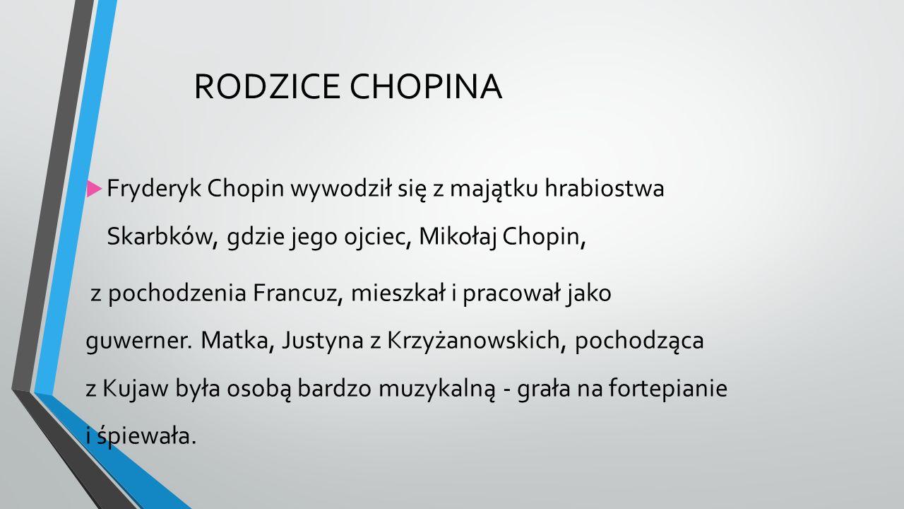RODZICE CHOPINA  Fryderyk Chopin wywodził się z majątku hrabiostwa Skarbków, gdzie jego ojciec, Mikołaj Chopin, z pochodzenia Francuz, mieszkał i pracował jako guwerner.