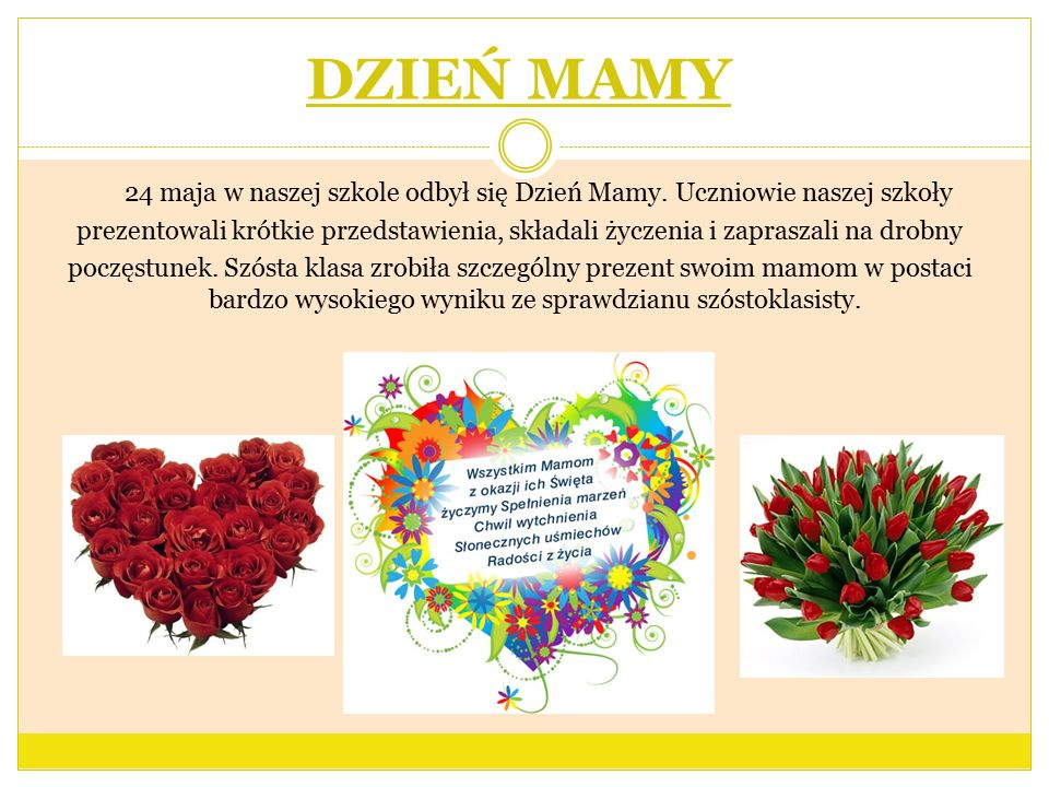 DZIEŃ MAMY 24 maja w naszej szkole odbył się Dzień Mamy. Uczniowie naszej szkoły prezentowali krótkie przedstawienia, składali życzenia i zapraszali n