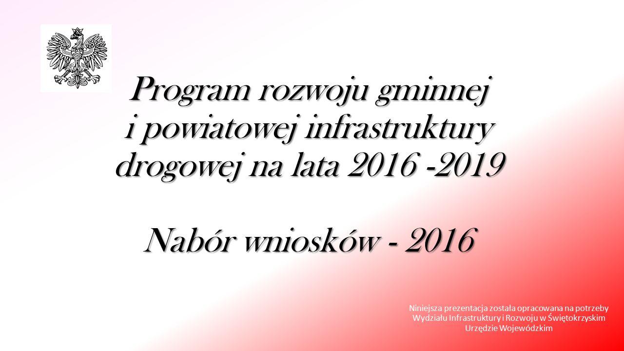 Program rozwoju gminnej i powiatowej infrastruktury drogowej na lata 2016 -2019 Nabór wniosków - 2016 Niniejsza prezentacja została opracowana na potrzeby Wydziału Infrastruktury i Rozwoju w Świętokrzyskim Urzędzie Wojewódzkim