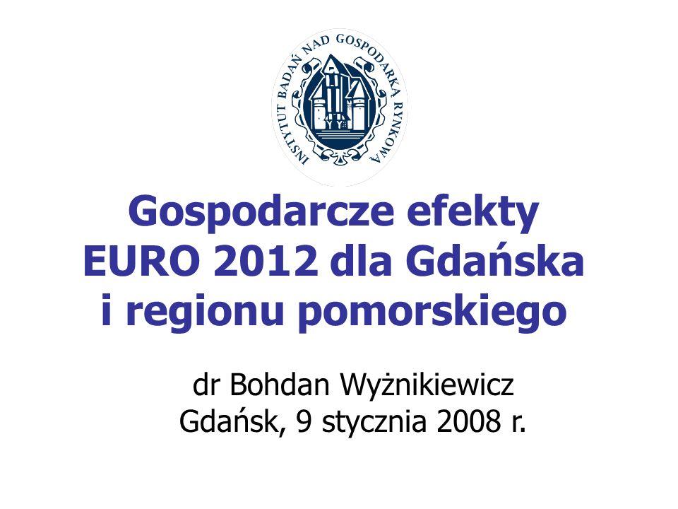 Gospodarcze efekty EURO 2012 dla Gdańska i regionu pomorskiego dr Bohdan Wyżnikiewicz Gdańsk, 9 stycznia 2008 r.