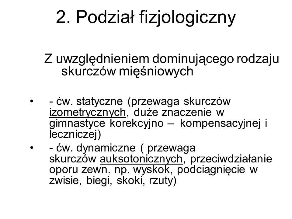 2. Podział fizjologiczny Z uwzględnieniem dominującego rodzaju skurczów mięśniowych - ćw. statyczne (przewaga skurczów izometrycznych, duże znaczenie