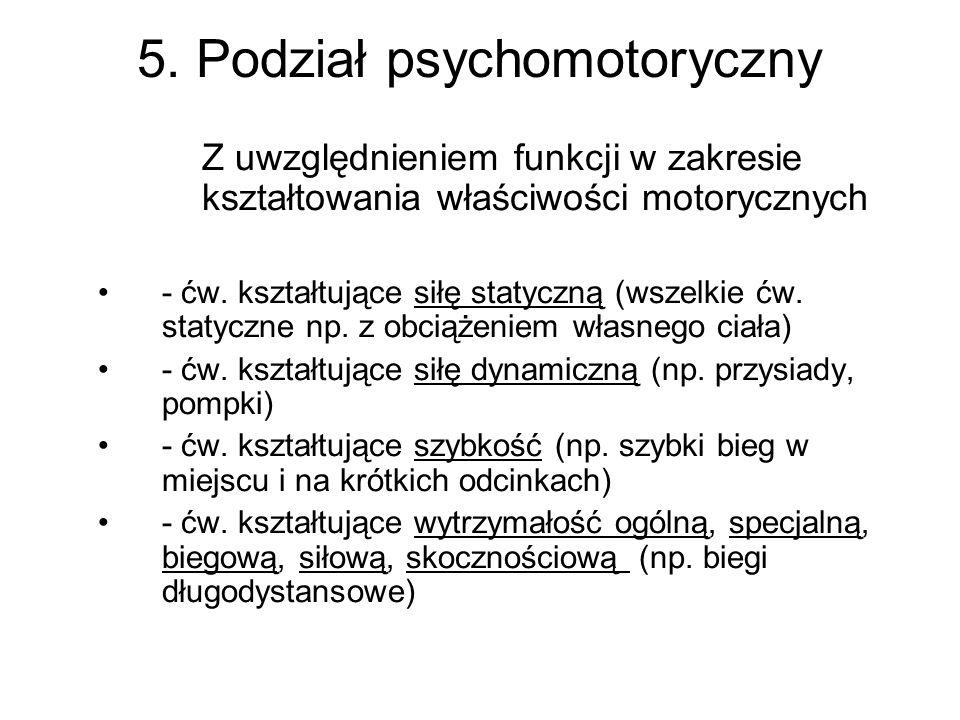 5. Podział psychomotoryczny Z uwzględnieniem funkcji w zakresie kształtowania właściwości motorycznych - ćw. kształtujące siłę statyczną (wszelkie ćw.