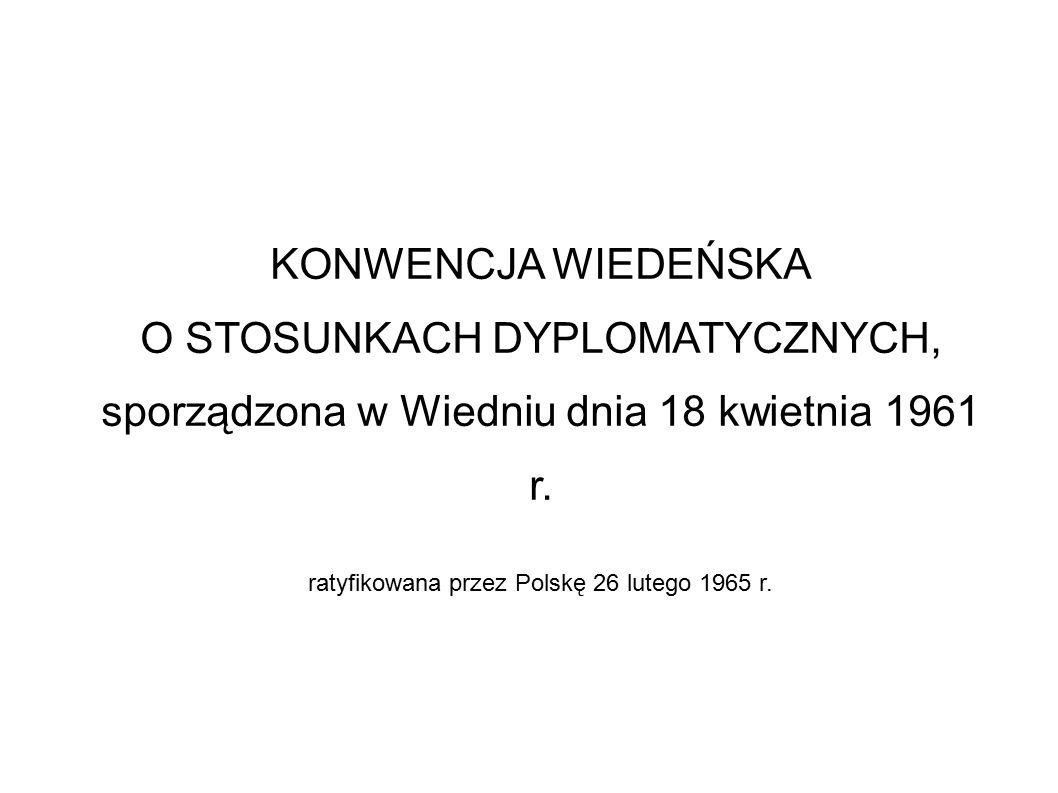 KONWENCJA WIEDEŃSKA O STOSUNKACH DYPLOMATYCZNYCH, sporządzona w Wiedniu dnia 18 kwietnia 1961 r. ratyfikowana przez Polskę 26 lutego 1965 r.