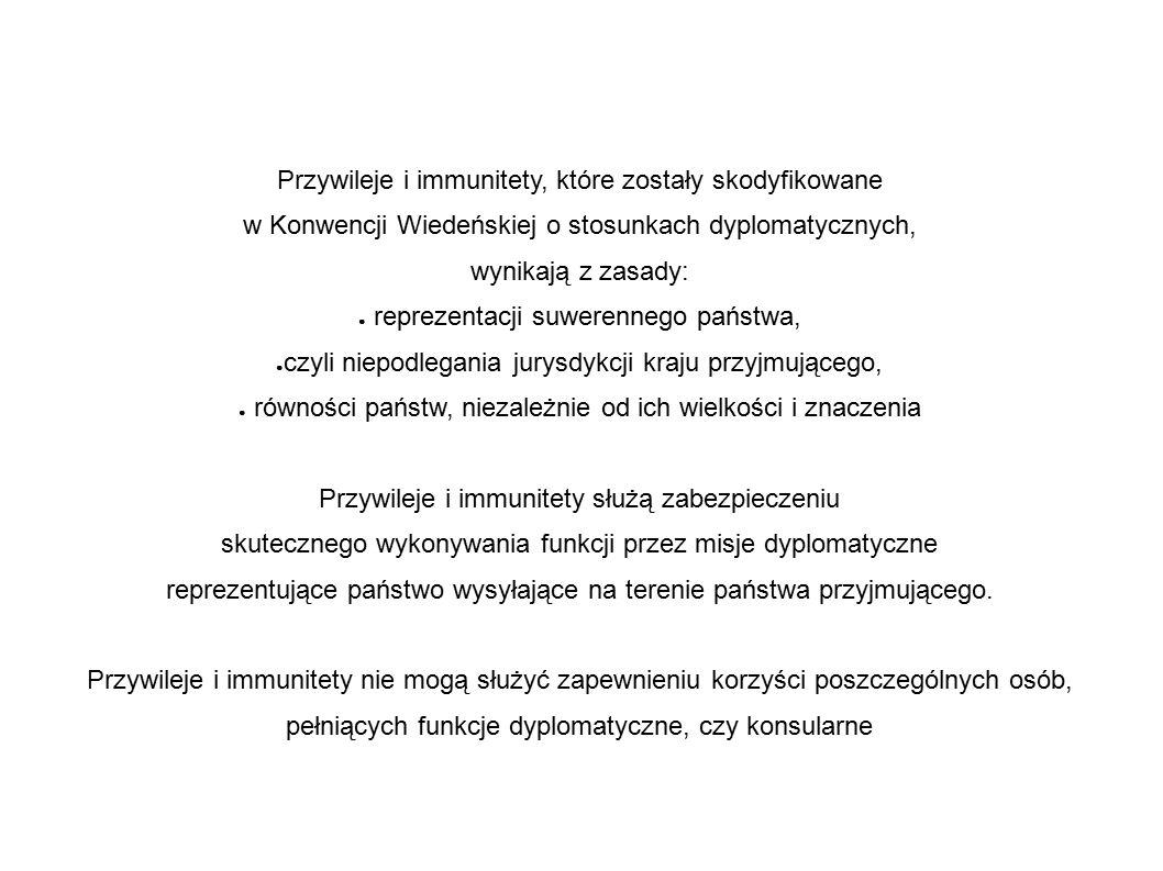 Przywileje i immunitety, które zostały skodyfikowane w Konwencji Wiedeńskiej o stosunkach dyplomatycznych, wynikają z zasady: ● reprezentacji suwerennego państwa, ● czyli niepodlegania jurysdykcji kraju przyjmującego, ● równości państw, niezależnie od ich wielkości i znaczenia Przywileje i immunitety służą zabezpieczeniu skutecznego wykonywania funkcji przez misje dyplomatyczne reprezentujące państwo wysyłające na terenie państwa przyjmującego.