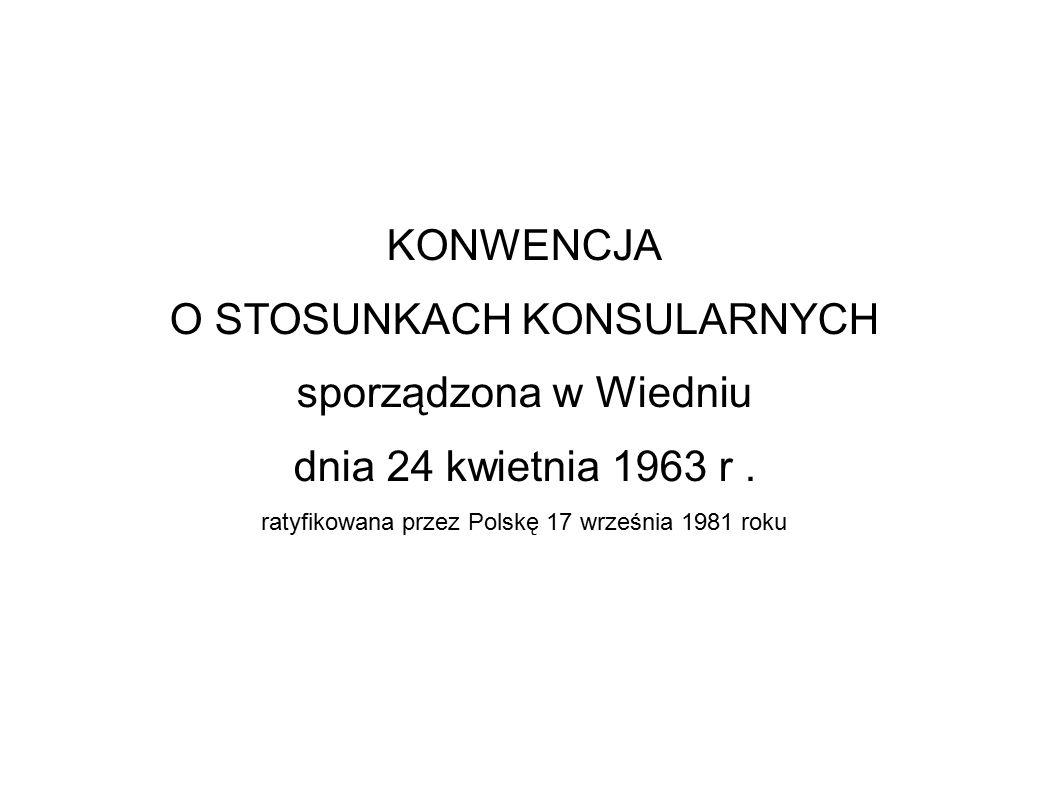 KONWENCJA O STOSUNKACH KONSULARNYCH sporządzona w Wiedniu dnia 24 kwietnia 1963 r. ratyfikowana przez Polskę 17 września 1981 roku