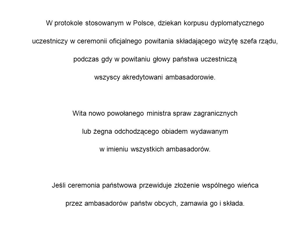 W protokole stosowanym w Polsce, dziekan korpusu dyplomatycznego uczestniczy w ceremonii oficjalnego powitania składającego wizytę szefa rządu, podczas gdy w powitaniu głowy państwa uczestniczą wszyscy akredytowani ambasadorowie.