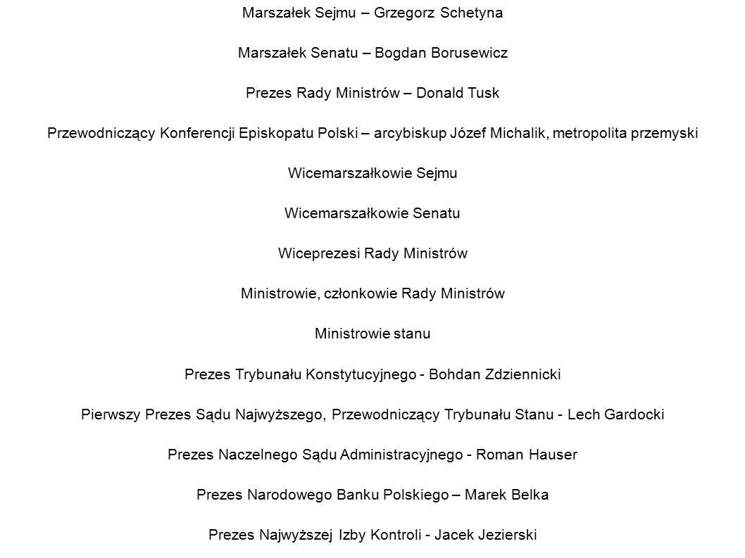 Precedencja stanowisk umocowanych konstytucyjnie i kierowniczych państwowych Prezydent Rzeczypospolitej Polskiej – Bronisław Komorowski Marszałek Sejmu – Grzegorz Schetyna Marszałek Senatu – Bogdan Borusewicz Prezes Rady Ministrów – Donald Tusk Przewodniczący Konferencji Episkopatu Polski – arcybiskup Józef Michalik, metropolita przemyski Wicemarszałkowie Sejmu Wicemarszałkowie Senatu Wiceprezesi Rady Ministrów Ministrowie, członkowie Rady Ministrów Ministrowie stanu Prezes Trybunału Konstytucyjnego - Bohdan Zdziennicki Pierwszy Prezes Sądu Najwyższego, Przewodniczący Trybunału Stanu - Lech Gardocki Prezes Naczelnego Sądu Administracyjnego - Roman Hauser Prezes Narodowego Banku Polskiego – Marek Belka Prezes Najwyższej Izby Kontroli - Jacek Jezierski Rzecznik Praw Obywatelskich – Irena Lipowicz Prezes Instytutu Pamięci Narodowej - wakat