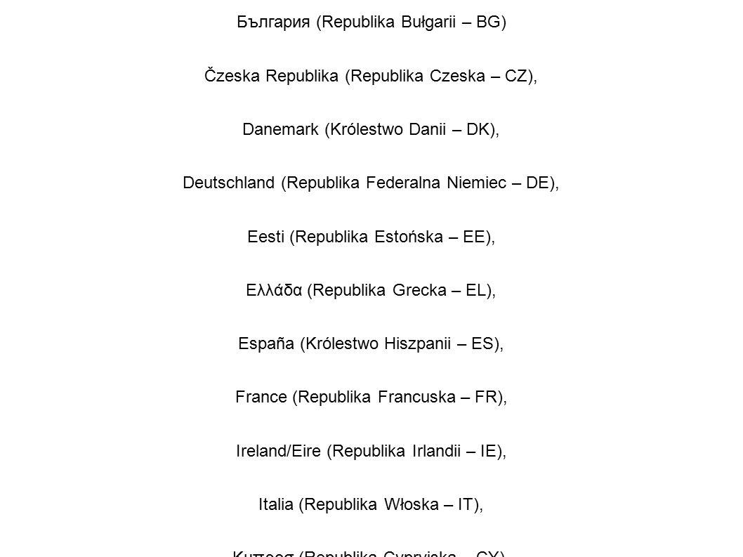Belgique/België (Królestwo Belgii – BE), България (Republika Bułgarii – BG) Čzeska Republika (Republika Czeska – CZ), Danemark (Królestwo Danii – DK), Deutschland (Republika Federalna Niemiec – DE), Eesti (Republika Estońska – EE), Ελλάδα (Republika Grecka – EL), España (Królestwo Hiszpanii – ES), France (Republika Francuska – FR), Ireland/Eire (Republika Irlandii – IE), Italia (Republika Włoska – IT), Κυπροσ (Republika Cypryjska – CY), Latvija (Republika Łotewska – LV)