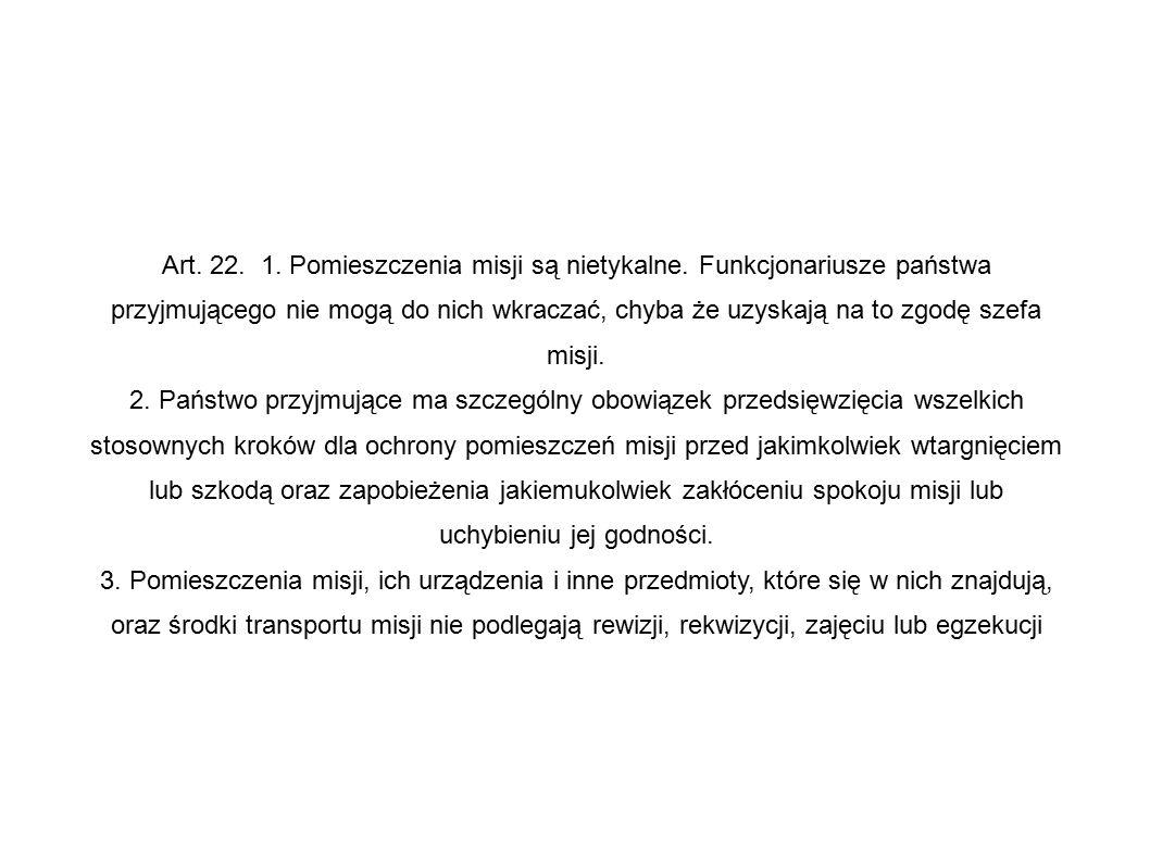 Art. 22. 1. Pomieszczenia misji są nietykalne. Funkcjonariusze państwa przyjmującego nie mogą do nich wkraczać, chyba że uzyskają na to zgodę szefa mi