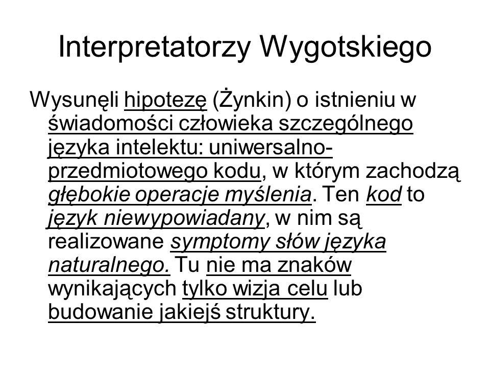 Interpretatorzy Wygotskiego Wysunęli hipotezę (Żynkin) o istnieniu w świadomości człowieka szczególnego języka intelektu: uniwersalno- przedmiotowego kodu, w którym zachodzą głębokie operacje myślenia.