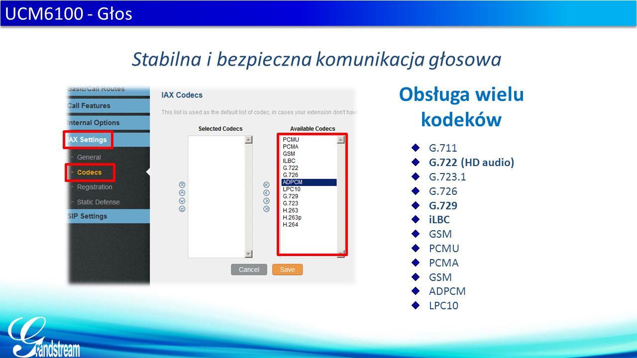  G.711  G.722 (HD audio)  G.723.1  G.726  G.729  iLBC  GSM  PCMU  PCMA  GSM  ADPCM  LPC10 UCM6100 - Głos Stabilna i bezpieczna komunikacja głosowa Obsługa wielu kodeków