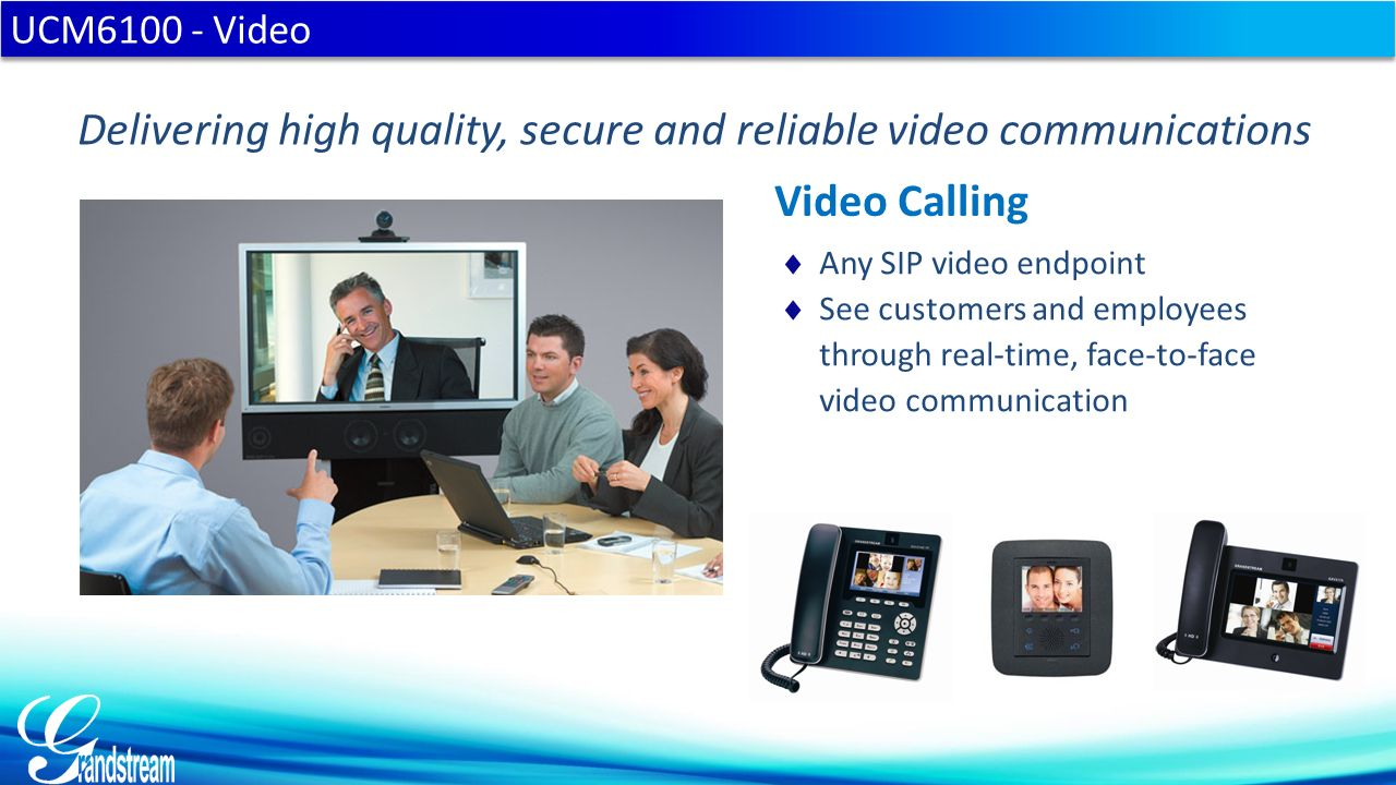  Any SIP video endpoint  See customers and employees through real-time, face-to-face video communication UCM6100 - Video Delivering high quality, se