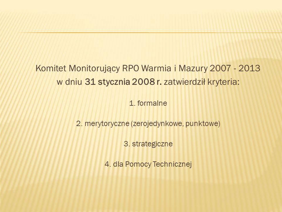 Komitet Monitorujący RPO Warmia i Mazury 2007 - 2013 w dniu 31 stycznia 2008 r. zatwierdził kryteria: 1. formalne 2. merytoryczne (zerojedynkowe, punk