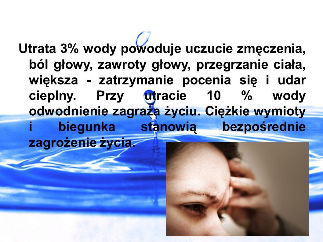 Utrata 3% wody powoduje uczucie zmęczenia, ból głowy, zawroty głowy, przegrzanie ciała, większa - zatrzymanie pocenia się i udar cieplny. Przy utracie