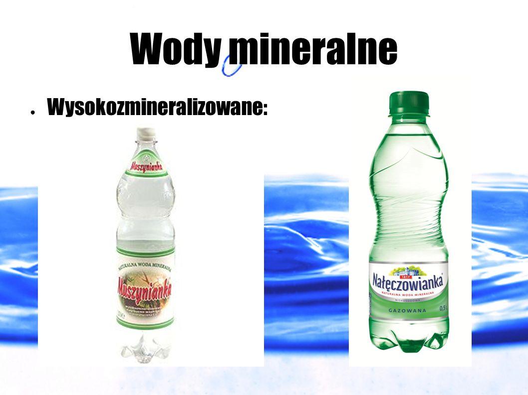Wody mineralne ● Wysokozmineralizowane: