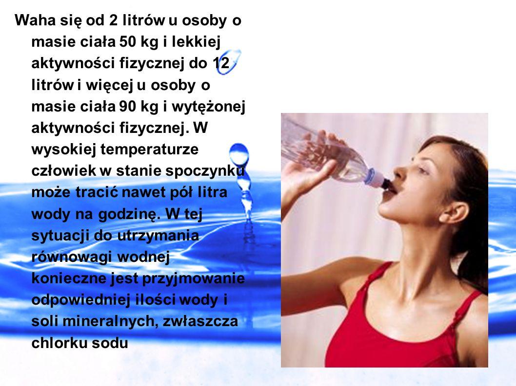 Waha się od 2 litrów u osoby o masie ciała 50 kg i lekkiej aktywności fizycznej do 12 litrów i więcej u osoby o masie ciała 90 kg i wytężonej aktywnoś