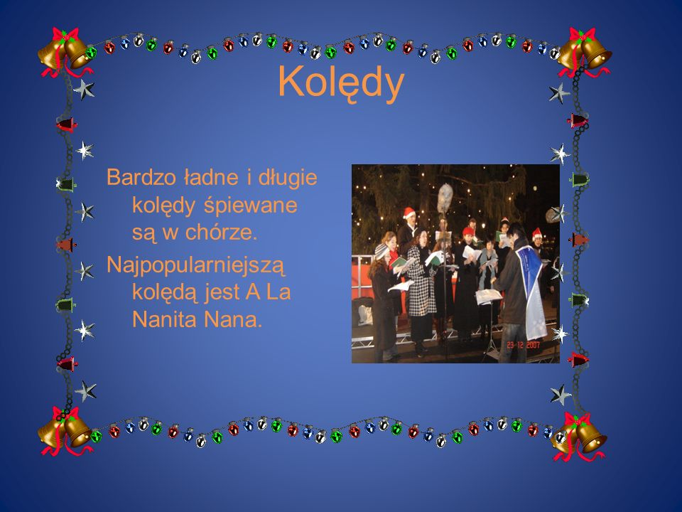 Kolędy Bardzo ładne i długie kolędy śpiewane są w chórze. Najpopularniejszą kolędą jest A La Nanita Nana.