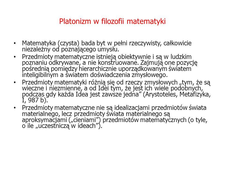 Platonizm w filozofii matematyki Matematyka (czysta) bada byt w pełni rzeczywisty, całkowicie niezależny od poznającego umysłu.