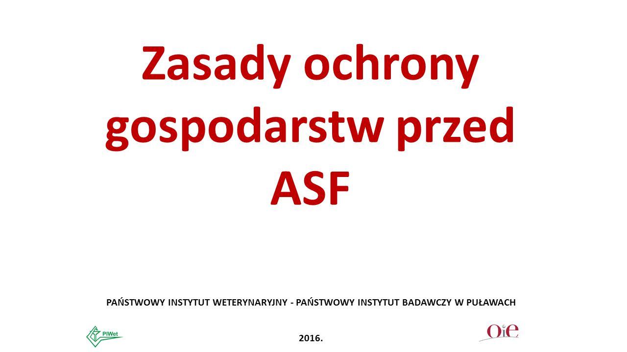 Zasady ochrony gospodarstw przed ASF PAŃSTWOWY INSTYTUT WETERYNARYJNY - PAŃSTWOWY INSTYTUT BADAWCZY W PUŁAWACH 2016.