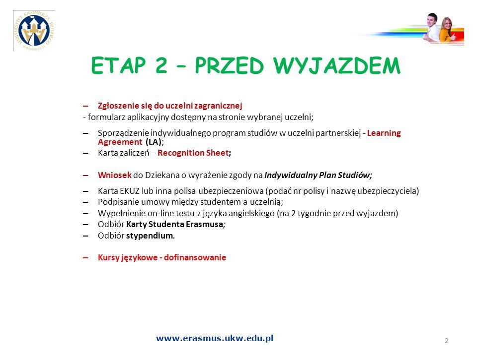ETAP 2 – PRZED WYJAZDEM Zgoda na wyjazd -Po dopełnieniu wszystkich formalności, w tym po akceptacji planu studiów -Po zaliczeniu semestru zakończonego przed wyjazdem -Zgłoszenie w portalu osób wyjeżdżających za granicę ODYSEUSZ 3 www.erasmus.ukw.edu.pl