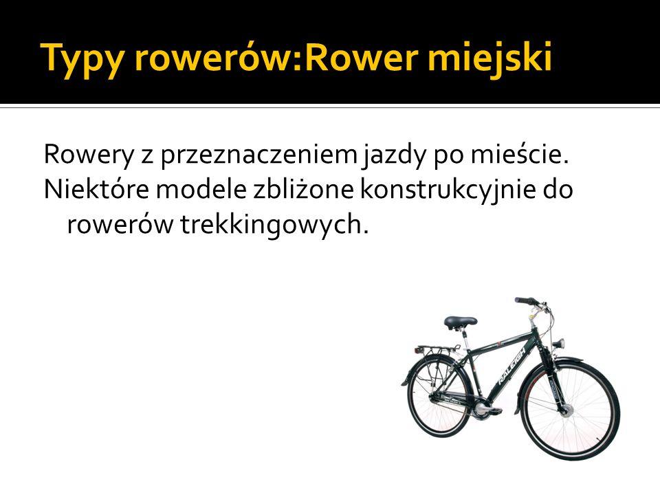 Typy rowerów:Rower miejski Rowery z przeznaczeniem jazdy po mieście. Niektóre modele zbliżone konstrukcyjnie do rowerów trekkingowych.