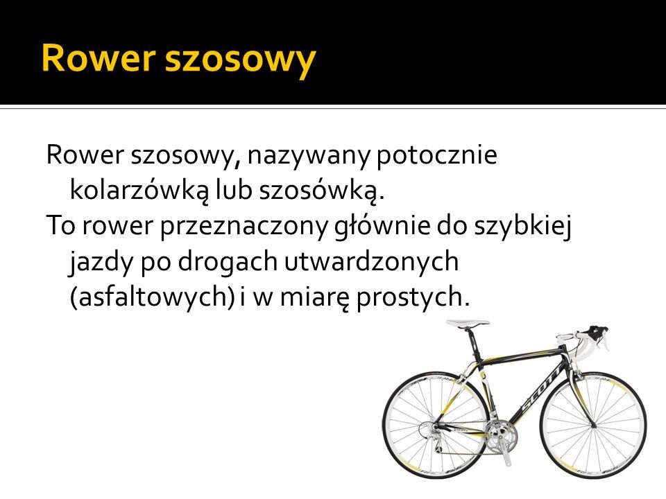 Rower szosowy Rower szosowy, nazywany potocznie kolarzówką lub szosówką. To rower przeznaczony głównie do szybkiej jazdy po drogach utwardzonych (asfa
