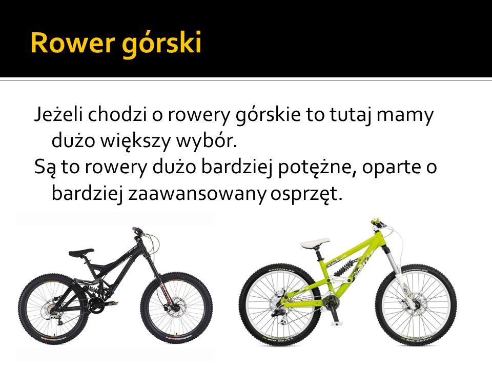 Rower górski Jeżeli chodzi o rowery górskie to tutaj mamy dużo większy wybór. Są to rowery dużo bardziej potężne, oparte o bardziej zaawansowany osprz