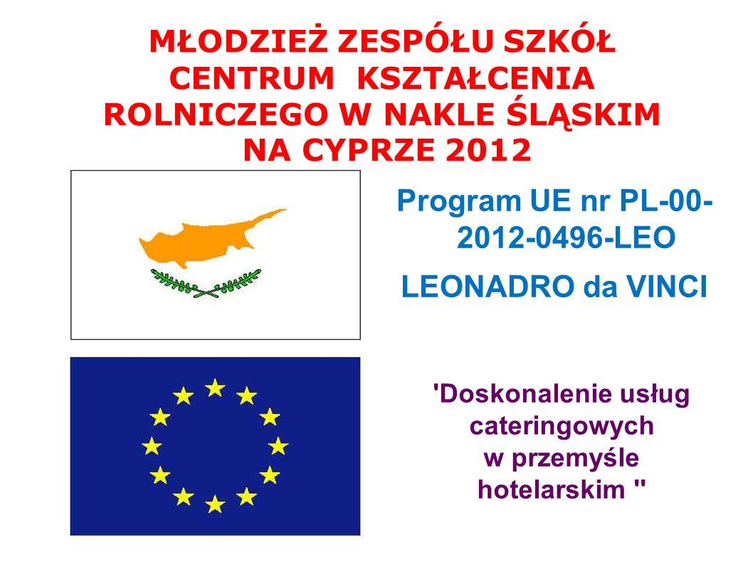Program UE nr PL-00- 2012-0496-LEO LEONADRO da VINCI MŁODZIEŻ ZESPÓŁU SZKÓŁ CENTRUM KSZTAŁCENIA ROLNICZEGO W NAKLE ŚLĄSKIM NA CYPRZE 2012 Doskonalenie usług cateringowych w przemyśle hotelarskim