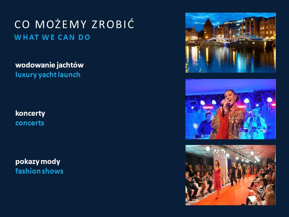WHAT WE CAN DO CO MOŻEMY ZROBIĆ wodowanie jachtów luxury yacht launch koncerty concerts pokazy mody fashion shows
