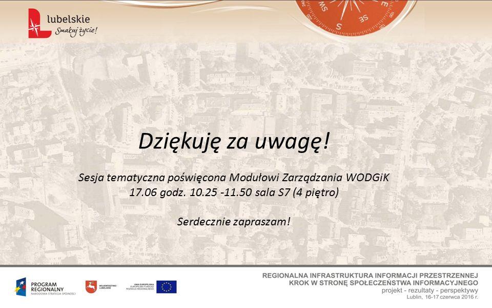 Dziękuję za uwagę. Sesja tematyczna poświęcona Modułowi Zarządzania WODGiK 17.06 godz.