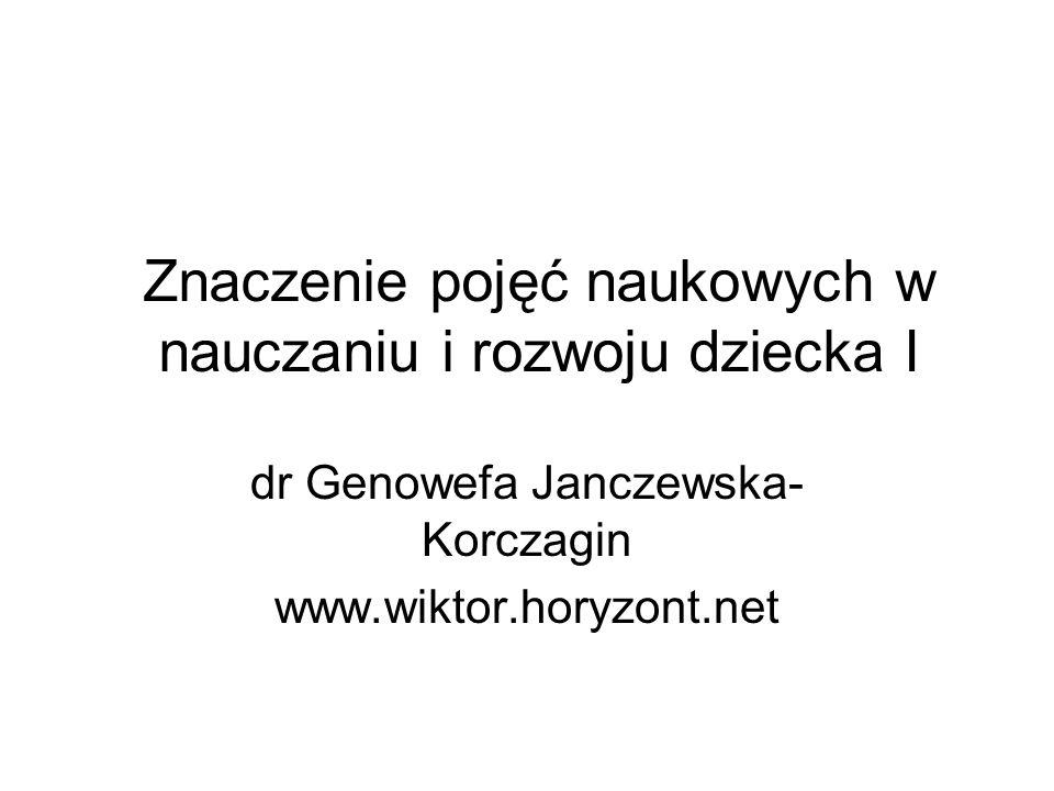 Znaczenie pojęć naukowych w nauczaniu i rozwoju dziecka I dr Genowefa Janczewska- Korczagin www.wiktor.horyzont.net