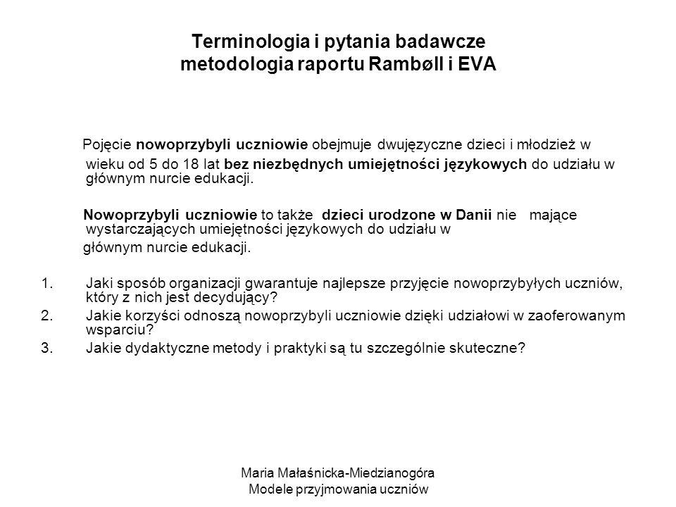 Maria Małaśnicka-Miedzianogóra Modele przyjmowania uczniów Terminologia i pytania badawcze metodologia raportu Rambøll i EVA Pojęcie nowoprzybyli uczniowie obejmuje dwujęzyczne dzieci i młodzież w wieku od 5 do 18 lat bez niezbędnych umiejętności językowych do udziału w głównym nurcie edukacji.