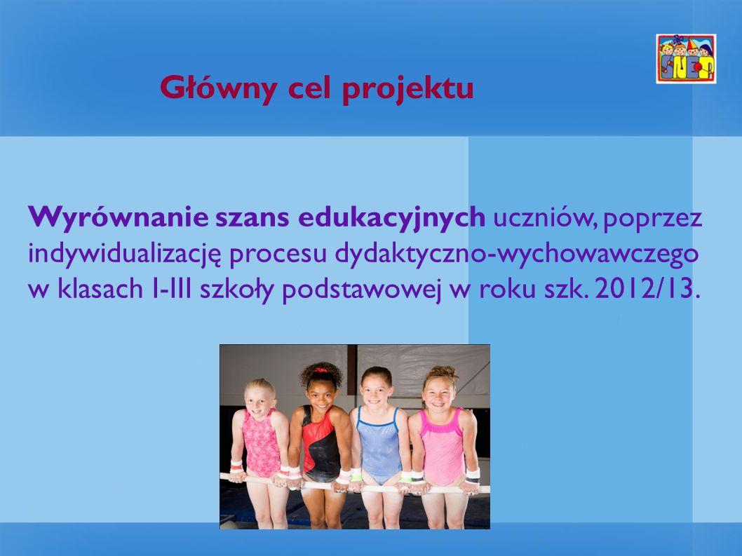 Główny cel projektu Wyrównanie szans edukacyjnych uczniów, poprzez indywidualizację procesu dydaktyczno-wychowawczego w klasach I-III szkoły podstawowej w roku szk.