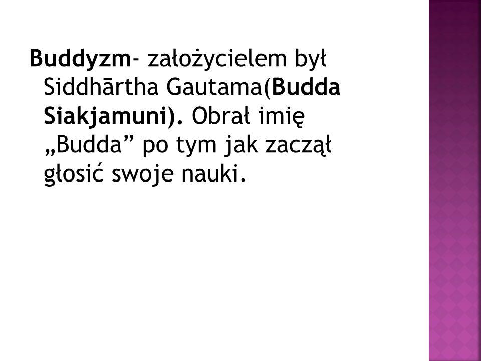 """Buddyzm- założycielem był Siddhārtha Gautama(Budda Siakjamuni). Obrał imię """"Budda"""" po tym jak zaczął głosić swoje nauki."""