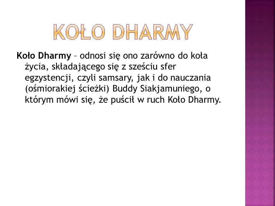 Koło Dharmy – odnosi się ono zarówno do koła życia, składającego się z sześciu sfer egzystencji, czyli samsary, jak i do nauczania (ośmiorakiej ścieżki) Buddy Siakjamuniego, o którym mówi się, że puścił w ruch Koło Dharmy.