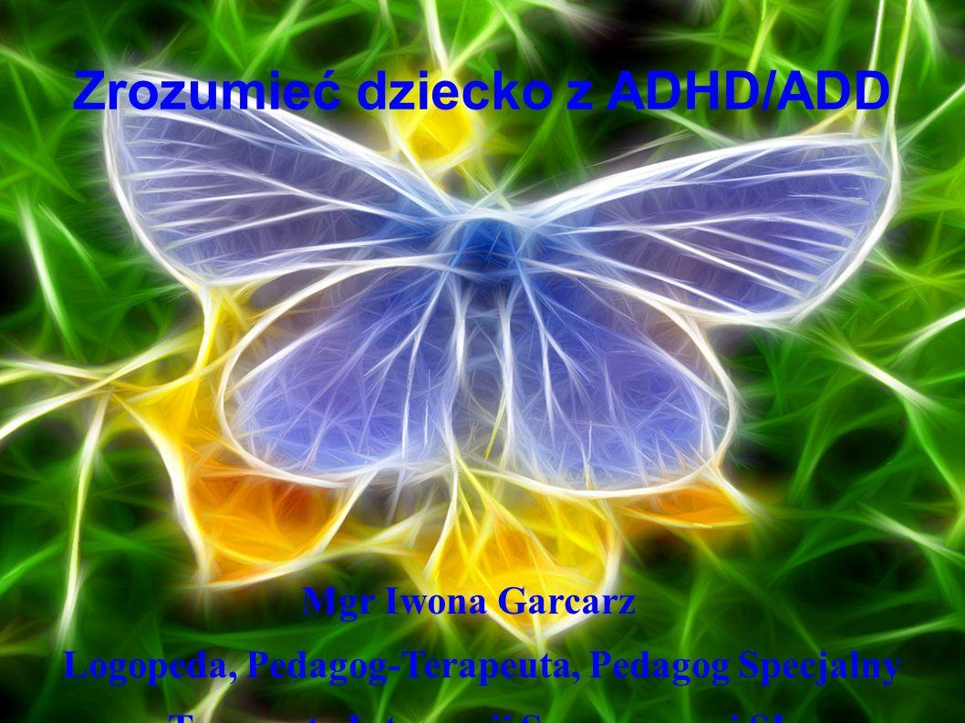 Zrozumieć dziecko z ADHD/ADD Mgr Iwona Garcarz Logopeda, Pedagog-Terapeuta, Pedagog Specjalny Terapeuta Integracji Sensorycznej SI, Terapeuta EEG-Biofeedback