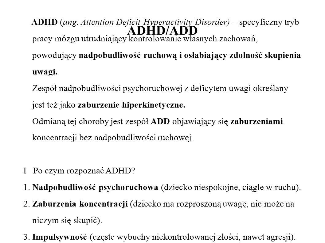 ADHD/ADD ADHD (ang. Attention Deficit-Hyperactivity Disorder) – specyficzny tryb pracy mózgu utrudniający kontrolowanie własnych zachowań, powodujący