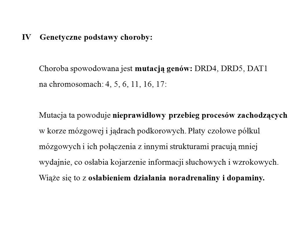 IV Genetyczne podstawy choroby: Choroba spowodowana jest mutacją genów: DRD4, DRD5, DAT1 na chromosomach: 4, 5, 6, 11, 16, 17: Mutacja ta powoduje nie