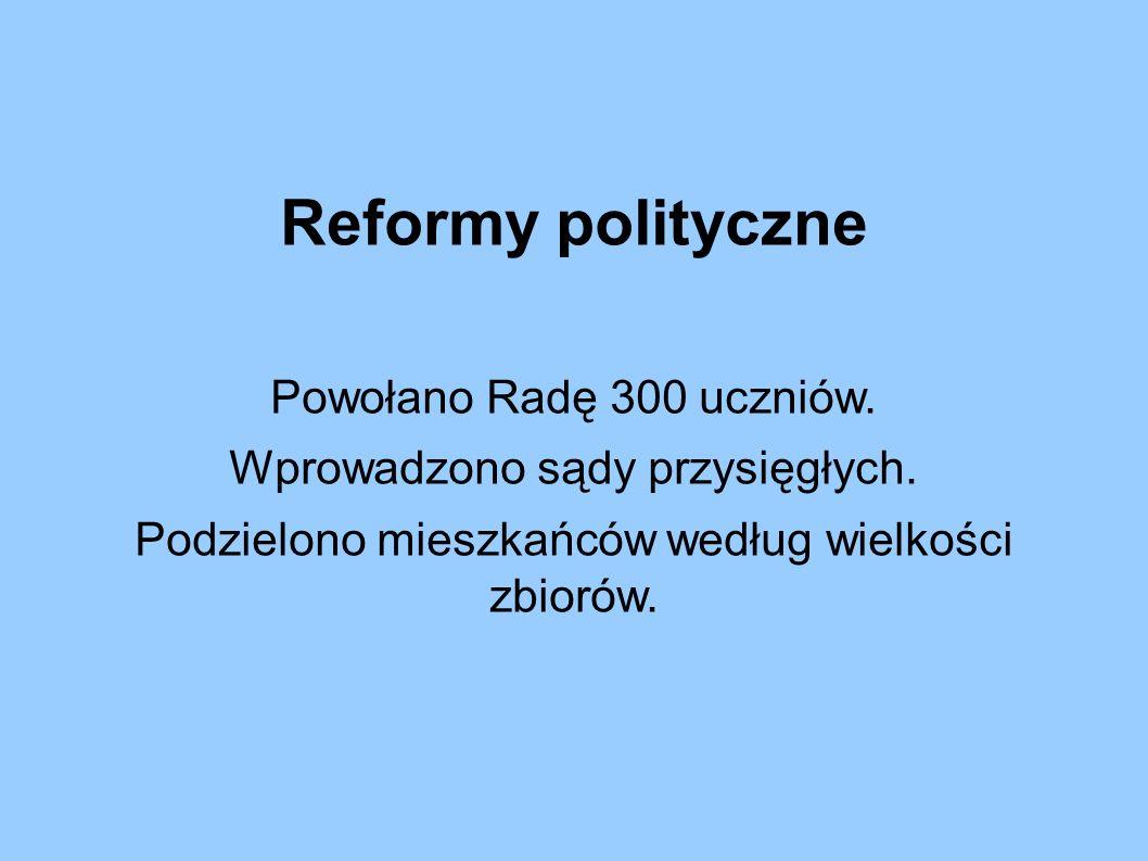 Reformy polityczne Powołano Radę 300 uczniów. Wprowadzono sądy przysięgłych.