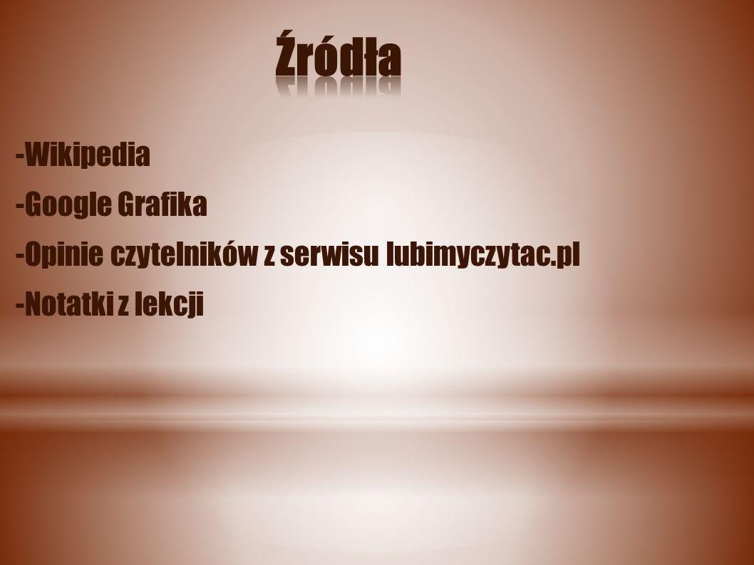 -Wikipedia -Google Grafika -Opinie czytelników z serwisu lubimyczytac.pl -Notatki z lekcji