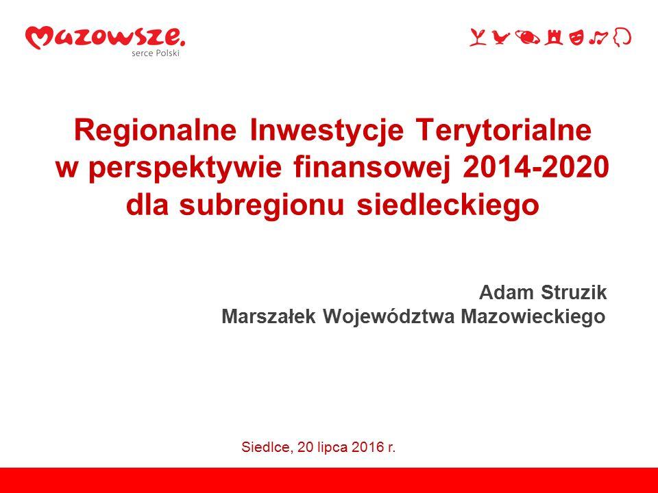 Regionalne Inwestycje Terytorialne w perspektywie finansowej 2014-2020 dla subregionu siedleckiego Adam Struzik Marszałek Województwa Mazowieckiego Siedlce, 20 lipca 2016 r.