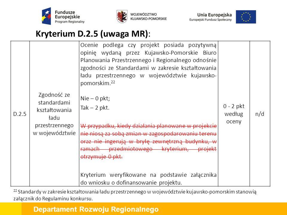 Departament Rozwoju Regionalnego Kryterium D.2.5 (uwaga MR): D.2.5 Zgodność ze standardami kształtowania ładu przestrzennego w województwie Ocenie podlega czy projekt posiada pozytywną opinię wydaną przez Kujawsko-Pomorskie Biuro Planowania Przestrzennego i Regionalnego odnośnie zgodności ze Standardami w zakresie kształtowania ładu przestrzennego w województwie kujawsko- pomorskim.