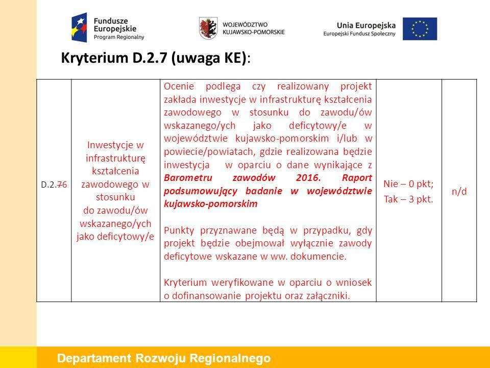 Departament Rozwoju Regionalnego Kryterium D.2.7 (uwaga KE): D.2.76 Inwestycje w infrastrukturę kształcenia zawodowego w stosunku do zawodu/ów wskazanego/ych jako deficytowy/e Ocenie podlega czy realizowany projekt zakłada inwestycje w infrastrukturę kształcenia zawodowego w stosunku do zawodu/ów wskazanego/ych jako deficytowy/e w województwie kujawsko-pomorskim i/lub w powiecie/powiatach, gdzie realizowana będzie inwestycja w oparciu o dane wynikające z Barometru zawodów 2016.
