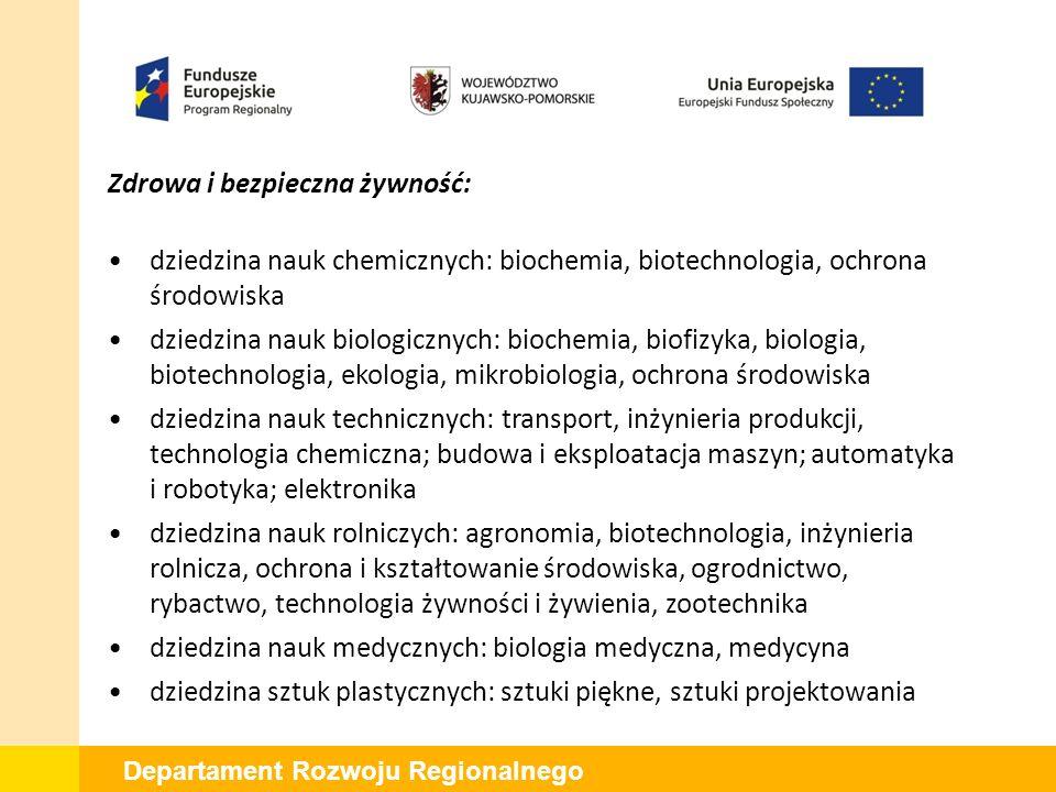 Departament Rozwoju Regionalnego Zdrowa i bezpieczna żywność: dziedzina nauk chemicznych: biochemia, biotechnologia, ochrona środowiska dziedzina nauk biologicznych: biochemia, biofizyka, biologia, biotechnologia, ekologia, mikrobiologia, ochrona środowiska dziedzina nauk technicznych: transport, inżynieria produkcji, technologia chemiczna; budowa i eksploatacja maszyn; automatyka i robotyka; elektronika dziedzina nauk rolniczych: agronomia, biotechnologia, inżynieria rolnicza, ochrona i kształtowanie środowiska, ogrodnictwo, rybactwo, technologia żywności i żywienia, zootechnika dziedzina nauk medycznych: biologia medyczna, medycyna dziedzina sztuk plastycznych: sztuki piękne, sztuki projektowania